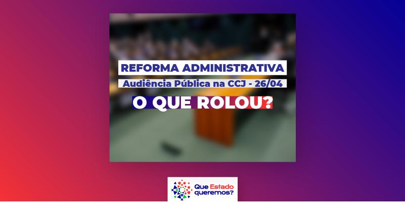 O que rolou na audiência pública sobre a reforma administrativa