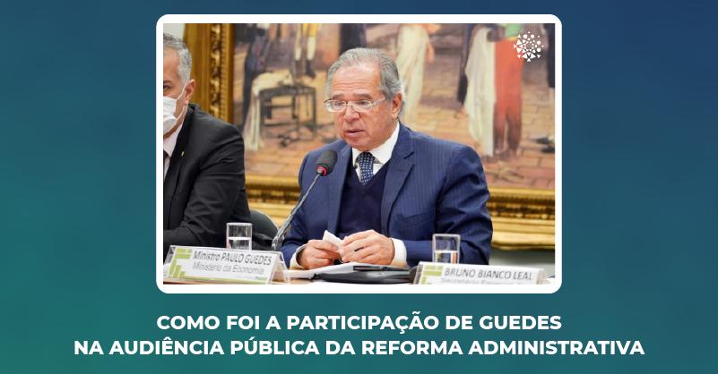 Como foi a participação de Paulo Guedes na audiência pública da reforma administrativa